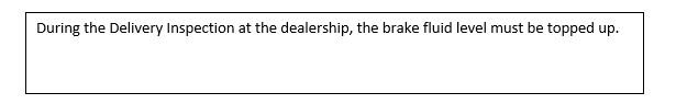 Text Box: During the Delivery Inspection at the dealership, the brake fluid level must be topped up.